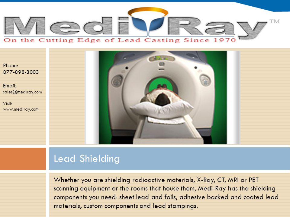 Phone: 877-898-3003 Email: sales@mediray.com Visit: www.mediray.com Whether you are shielding radioactive materials, X-Ray, CT, MRI or PET scanning equipment or the rooms that house them, Medi-Ray has the shielding components you need: sheet lead and foils, adhesive backed and coated lead materials, custom components and lead stampings.