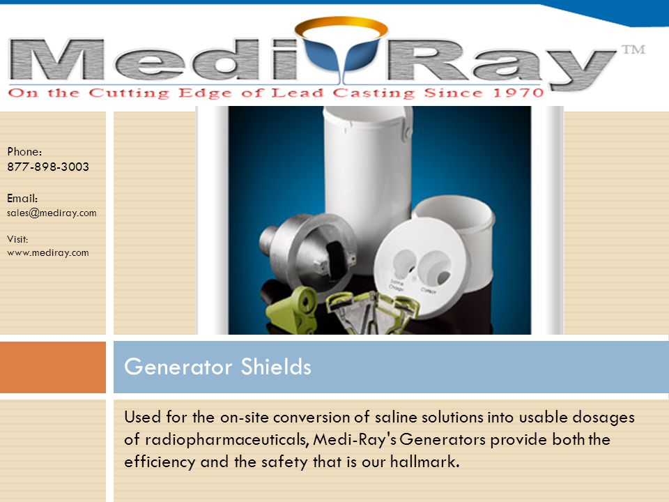 Phone: 877-898-3003 Email: sales@mediray.com Visit: www.mediray.com Used for the on-site conversion of saline solutions into usable dosages of radiopharmaceuticals, Medi-Ray s Generators provide both the efficiency and the safety that is our hallmark.