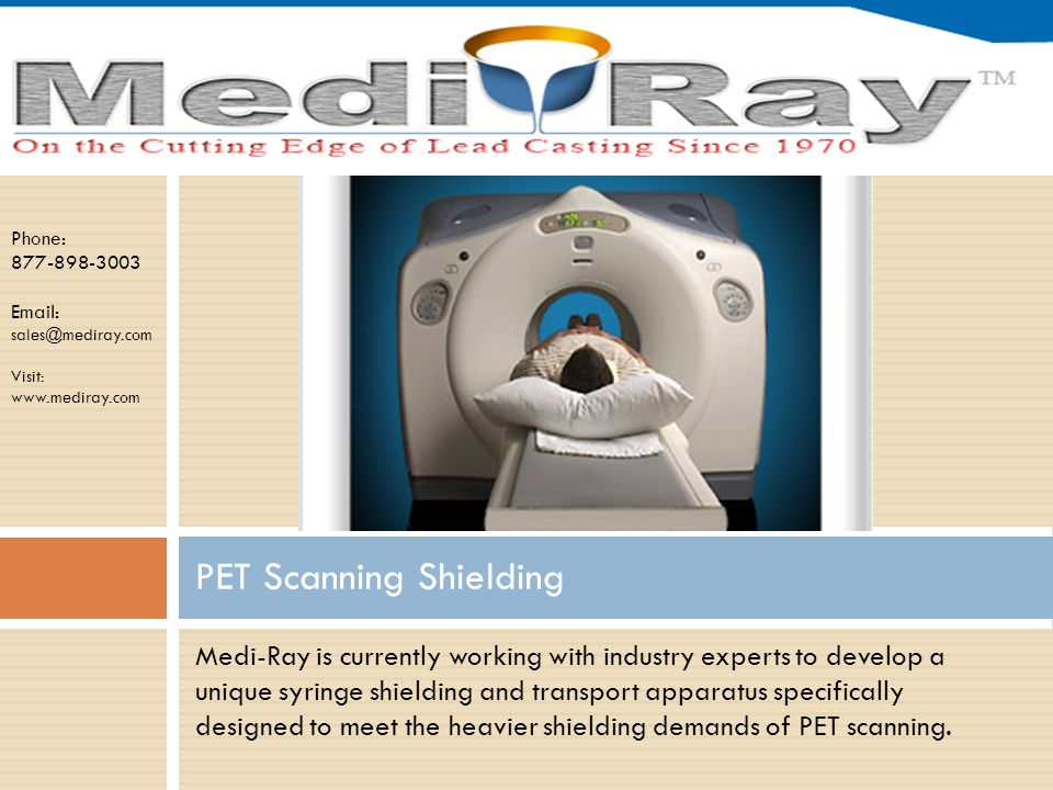 Phone: 877-898-3003 Email: sales@mediray.com Visit: www.mediray.com Medi-Ray is currently working with industry experts to develop a unique syringe shielding and transport apparatus specifically designed to meet the heavier shielding demands of PET scanning.