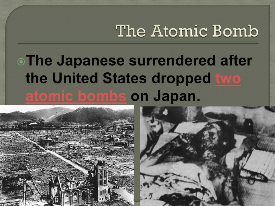 The Japanese surrendered after the United States dropped two atomic bombs on Japan.two atomic bombs