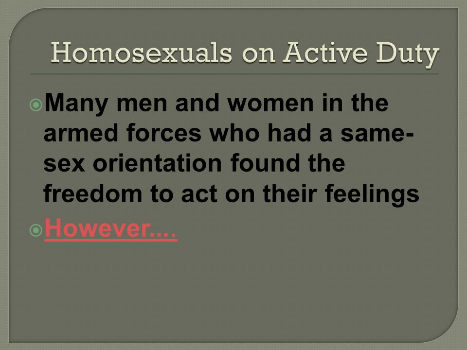Many men and women in the armed forces who had a same- sex orientation found the freedom to act on their feelings However....