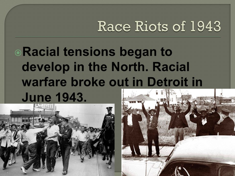 Racial tensions began to develop in the North. Racial warfare broke out in Detroit in June 1943.