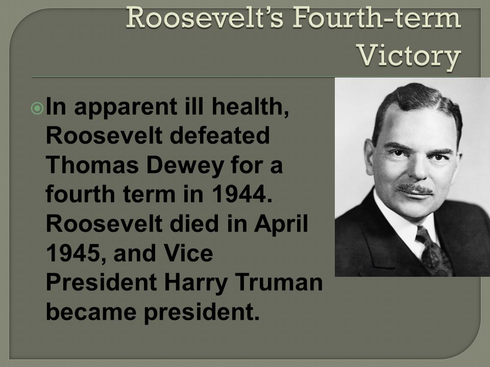In apparent ill health, Roosevelt defeated Thomas Dewey for a fourth term in 1944.