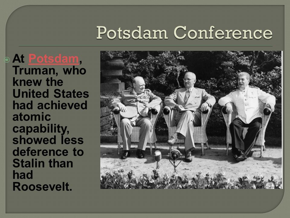 At Potsdam, Truman, who knew the United States had achieved atomic capability, showed less deference to Stalin than had Roosevelt.Potsdam