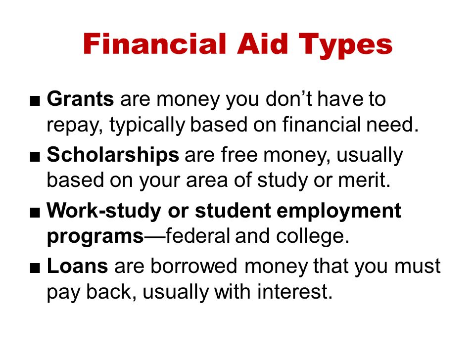 Financial Aid Types Grants are money you dont have to repay, typically based on financial need. Scholarships are free money, usually based on your are