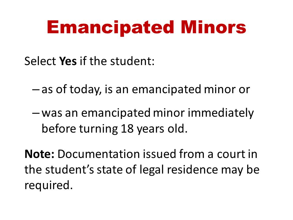 Emancipated Minors Select Yes if the student: – as of today, is an emancipated minor or – was an emancipated minor immediately before turning 18 years