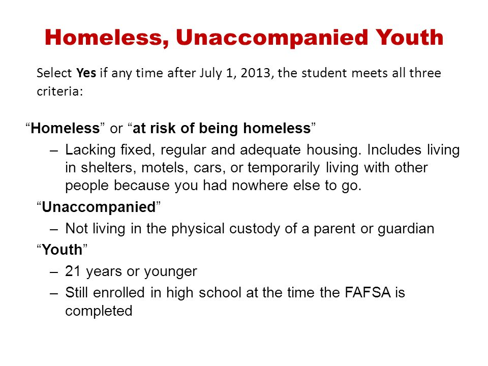 Homeless, Unaccompanied Youth Select Yes if any time after July 1, 2013, the student meets all three criteria: Homeless or at risk of being homeless –
