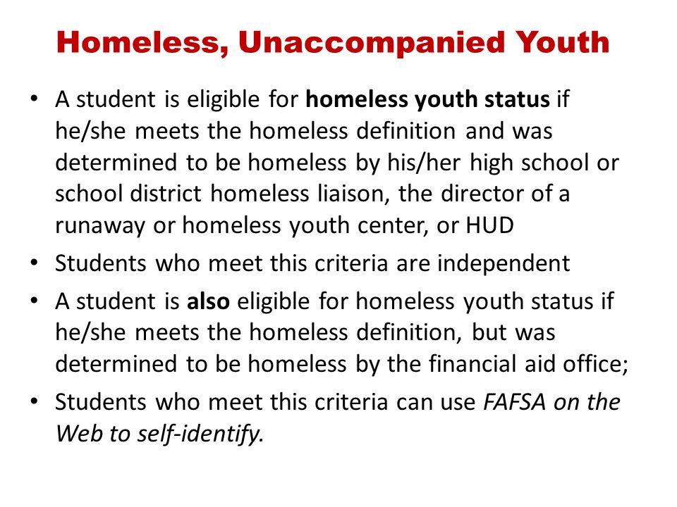 Homeless, Unaccompanied Youth A student is eligible for homeless youth status if he/she meets the homeless definition and was determined to be homeles