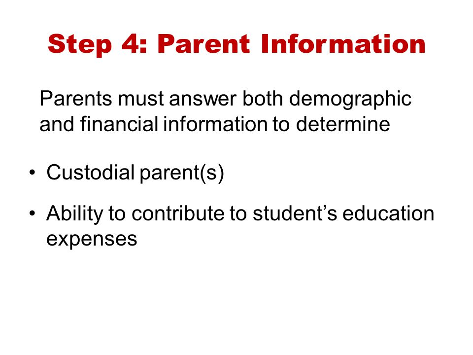 Step 4: Parent Information Parents must answer both demographic and financial information to determine Custodial parent(s) Ability to contribute to st