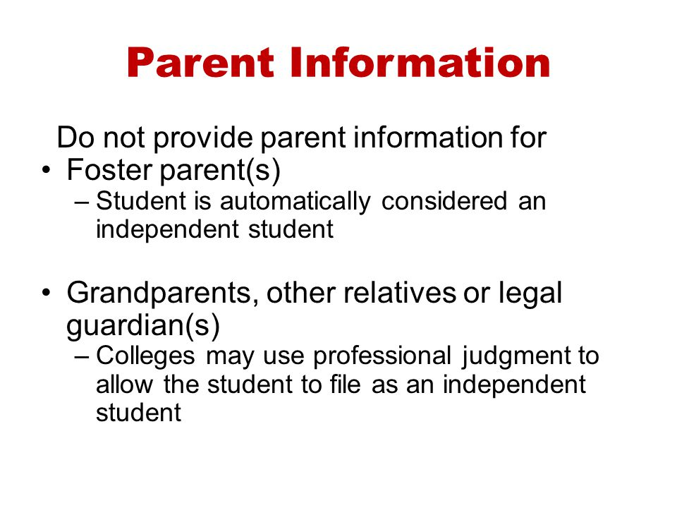 Parent Information Do not provide parent information for Foster parent(s) –Student is automatically considered an independent student Grandparents, ot