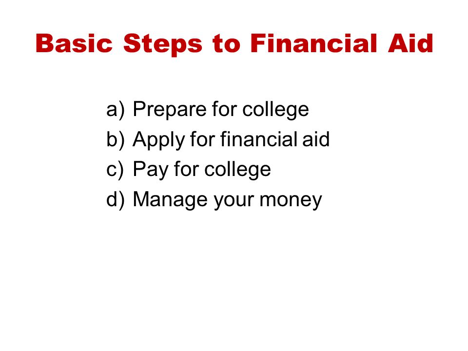 Basic Steps to Financial Aid a)Prepare for college b)Apply for financial aid c)Pay for college d)Manage your money