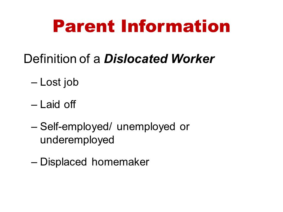 Parent Information Definition of a Dislocated Worker –Lost job –Laid off –Self-employed/ unemployed or underemployed –Displaced homemaker