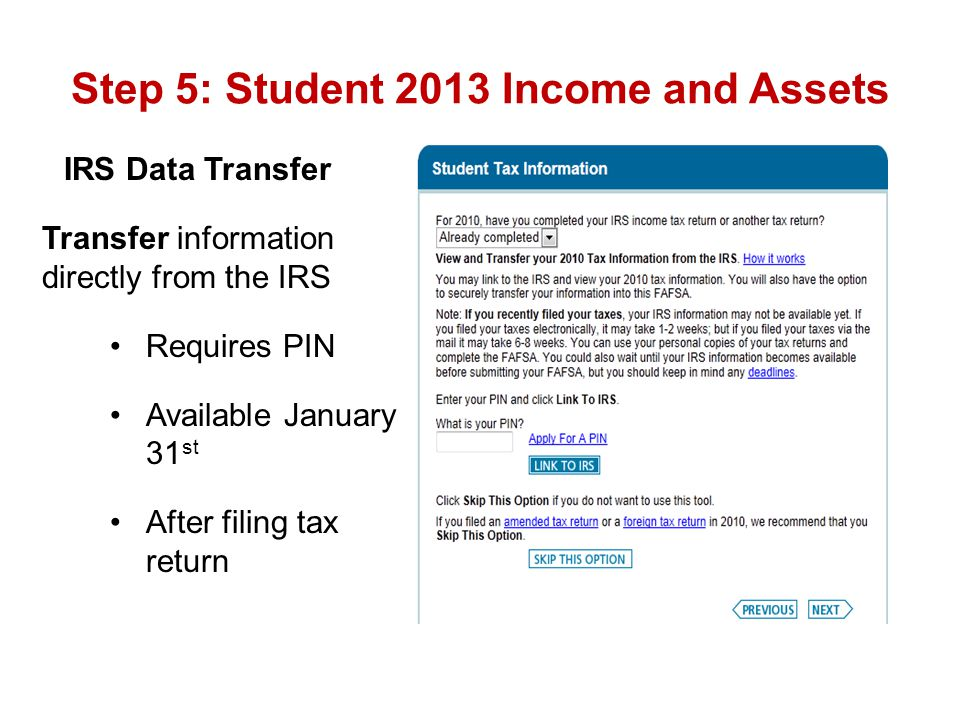 Step 5: Student 2013 Income and Assets IRS Data Transfer Transfer information directly from the IRS Requires PIN Available January 31 st After filing
