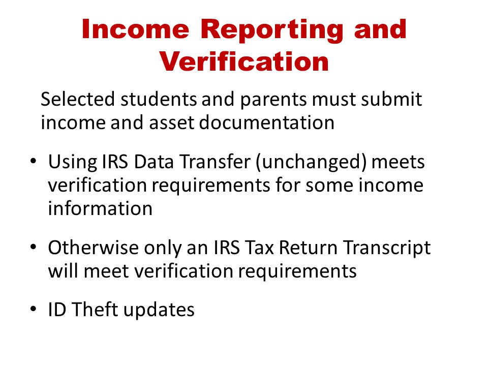 Income Reporting and Verification Selected students and parents must submit income and asset documentation Using IRS Data Transfer (unchanged) meets v