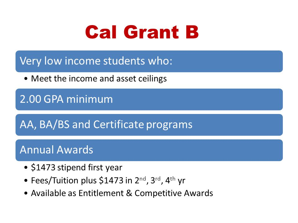 Cal Grant B Very low income students who: Meet the income and asset ceilings 2.00 GPA minimumAA, BA/BS and Certificate programsAnnual Awards $1473 sti