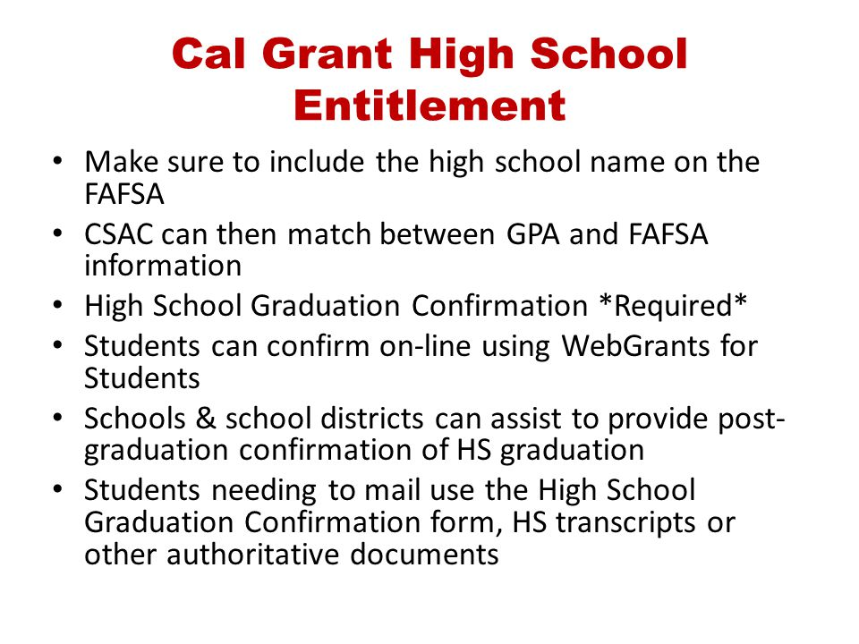 Cal Grant High School Entitlement Make sure to include the high school name on the FAFSA CSAC can then match between GPA and FAFSA information High Sc