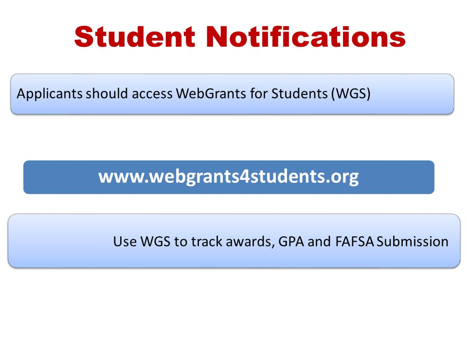 Applicants should access WebGrants for Students (WGS) Use WGS to track awards, GPA and FAFSA Submission Student Notifications www.webgrants4students.o