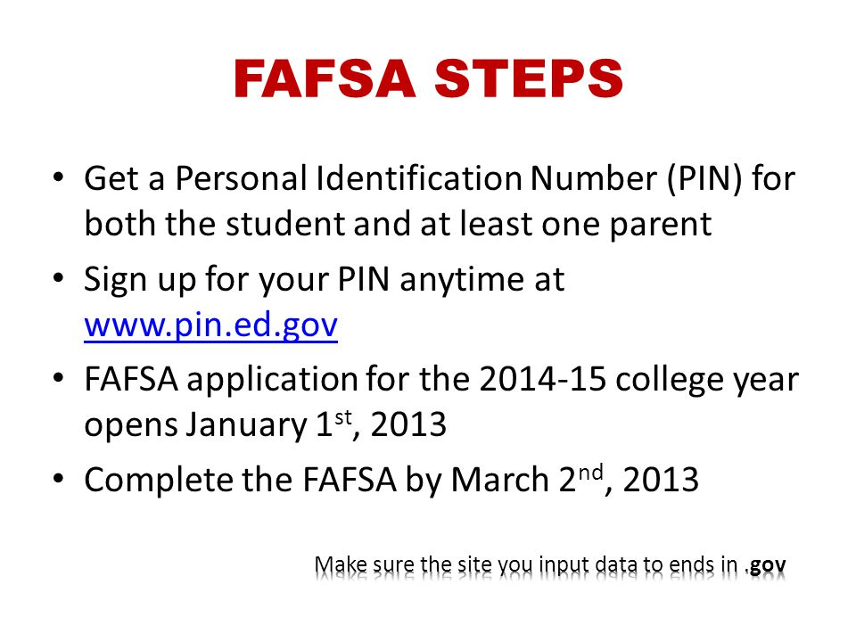 FAFSA STEPS Get a Personal Identification Number (PIN) for both the student and at least one parent Sign up for your PIN anytime at www.pin.ed.gov www