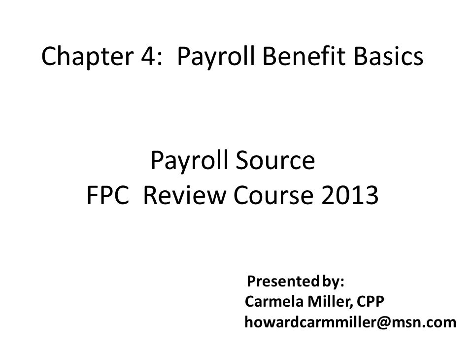 Chapter 4: Payroll Benefit Basics Payroll Source FPC Review Course 2013 Presented by: Carmela Miller, CPP