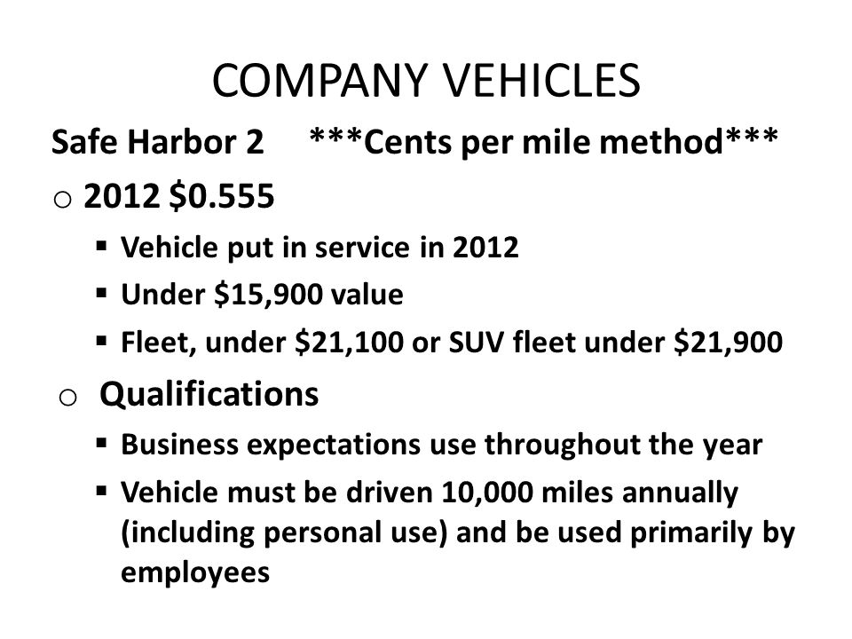 COMPANY VEHICLES Safe Harbor 2 ***Cents per mile method*** o 2012 $0.555 Vehicle put in service in 2012 Under $15,900 value Fleet, under $21,100 or SUV fleet under $21,900 o Qualifications Business expectations use throughout the year Vehicle must be driven 10,000 miles annually (including personal use) and be used primarily by employees