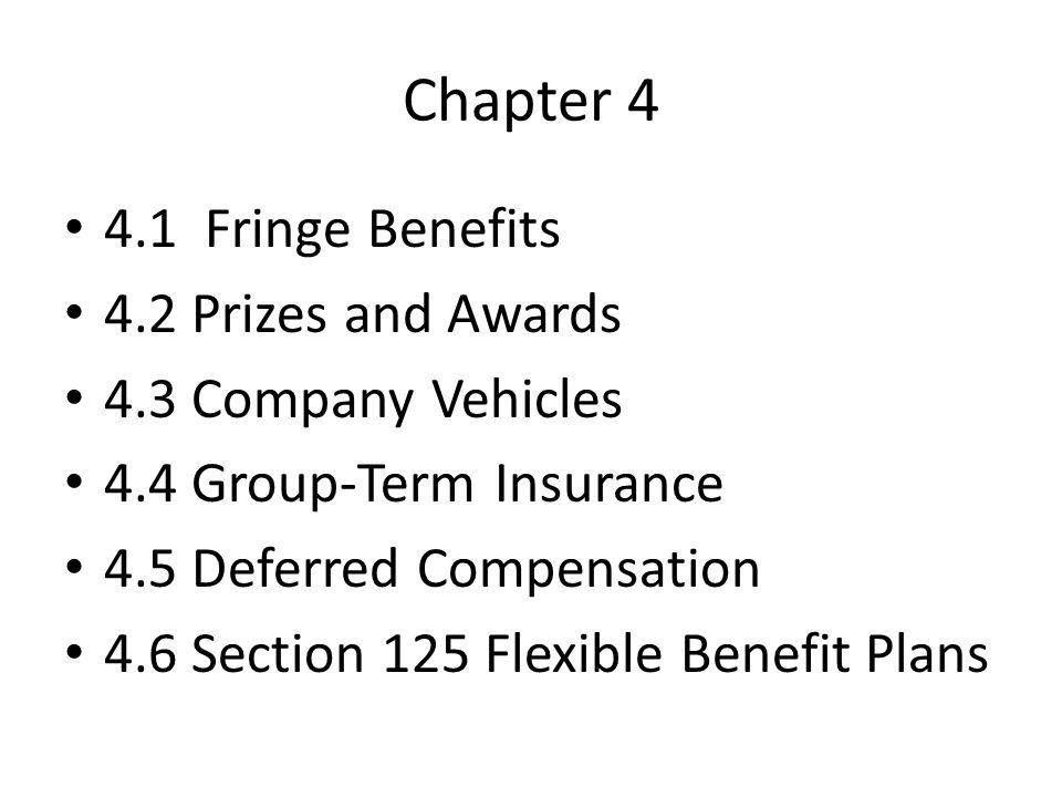 Chapter Fringe Benefits 4.2 Prizes and Awards 4.3 Company Vehicles 4.4 Group-Term Insurance 4.5 Deferred Compensation 4.6 Section 125 Flexible Benefit Plans