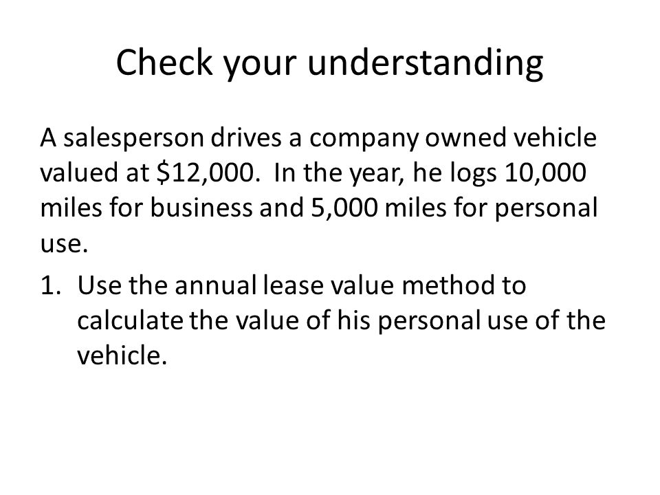 Check your understanding A salesperson drives a company owned vehicle valued at $12,000.