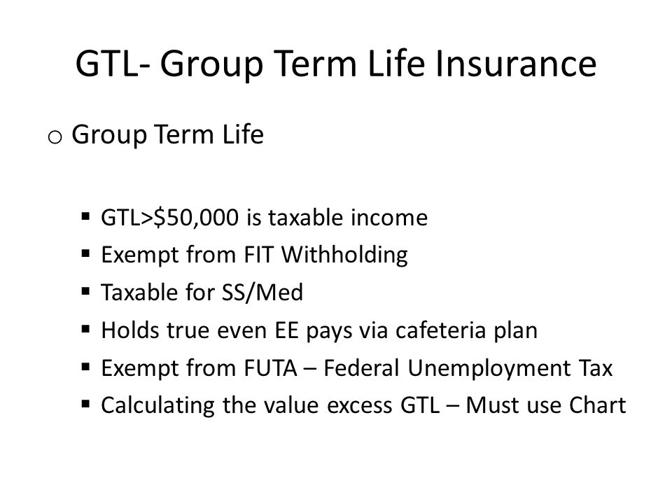GTL- Group Term Life Insurance o Group Term Life GTL>$50,000 is taxable income Exempt from FIT Withholding Taxable for SS/Med Holds true even EE pays via cafeteria plan Exempt from FUTA – Federal Unemployment Tax Calculating the value excess GTL – Must use Chart