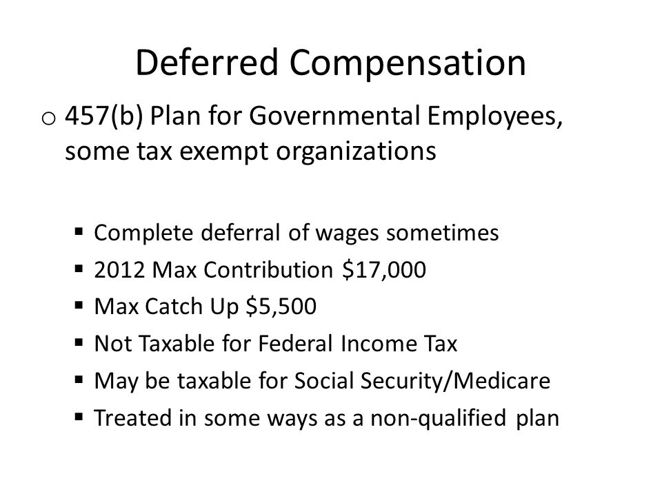 Deferred Compensation o 457(b) Plan for Governmental Employees, some tax exempt organizations Complete deferral of wages sometimes 2012 Max Contribution $17,000 Max Catch Up $5,500 Not Taxable for Federal Income Tax May be taxable for Social Security/Medicare Treated in some ways as a non-qualified plan