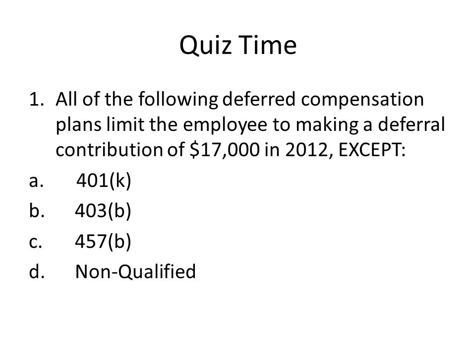 Quiz Time 1.All of the following deferred compensation plans limit the employee to making a deferral contribution of $17,000 in 2012, EXCEPT: a.401(k) b.