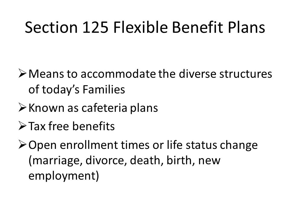 Section 125 Flexible Benefit Plans Means to accommodate the diverse structures of todays Families Known as cafeteria plans Tax free benefits Open enrollment times or life status change (marriage, divorce, death, birth, new employment)