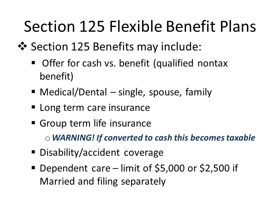 Section 125 Flexible Benefit Plans Section 125 Benefits may include: Offer for cash vs.