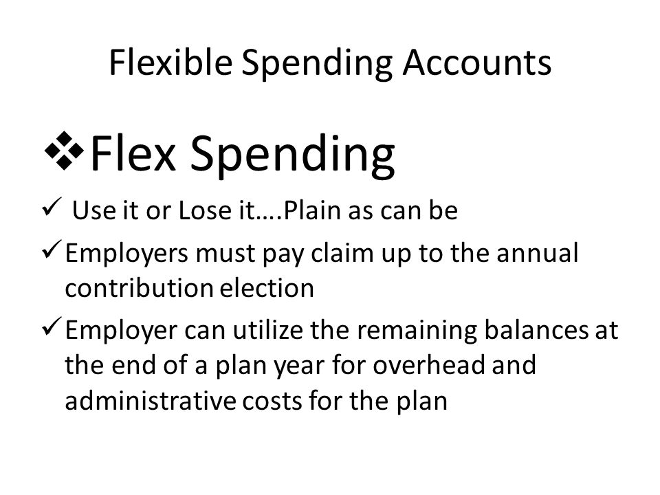 Flexible Spending Accounts Flex Spending Use it or Lose it….Plain as can be Employers must pay claim up to the annual contribution election Employer can utilize the remaining balances at the end of a plan year for overhead and administrative costs for the plan