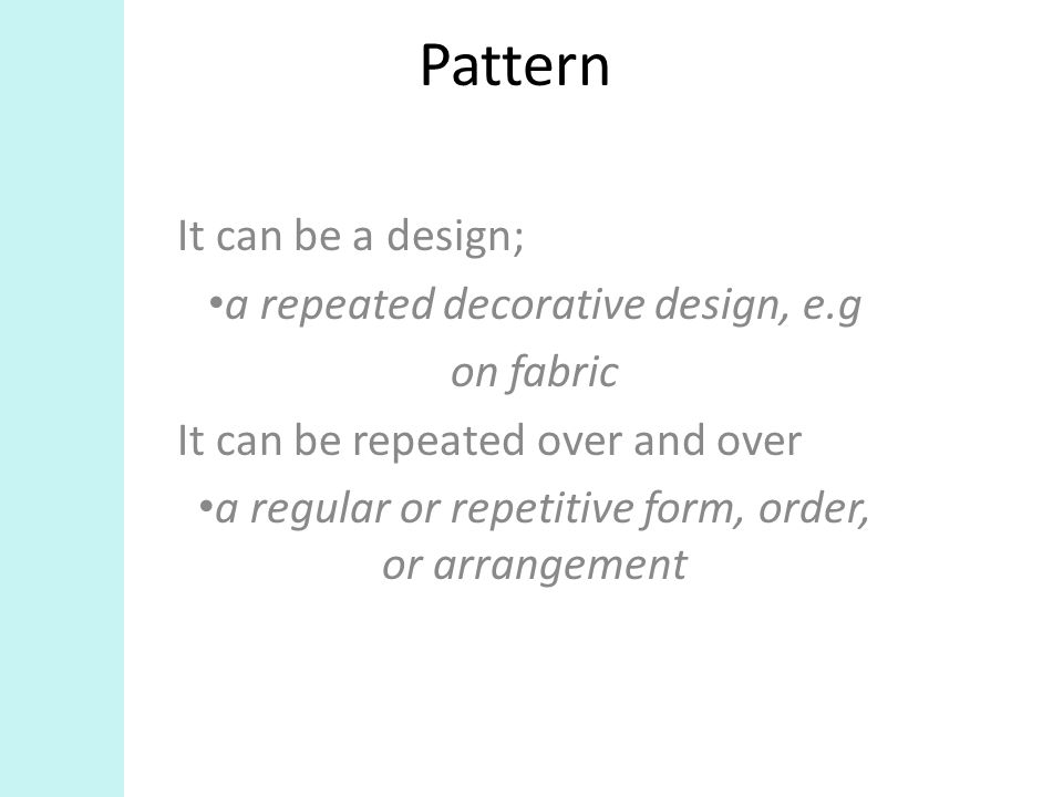 Pattern It can be a design; a repeated decorative design, e.g on fabric It can be repeated over and over a regular or repetitive form, order, or arrangement