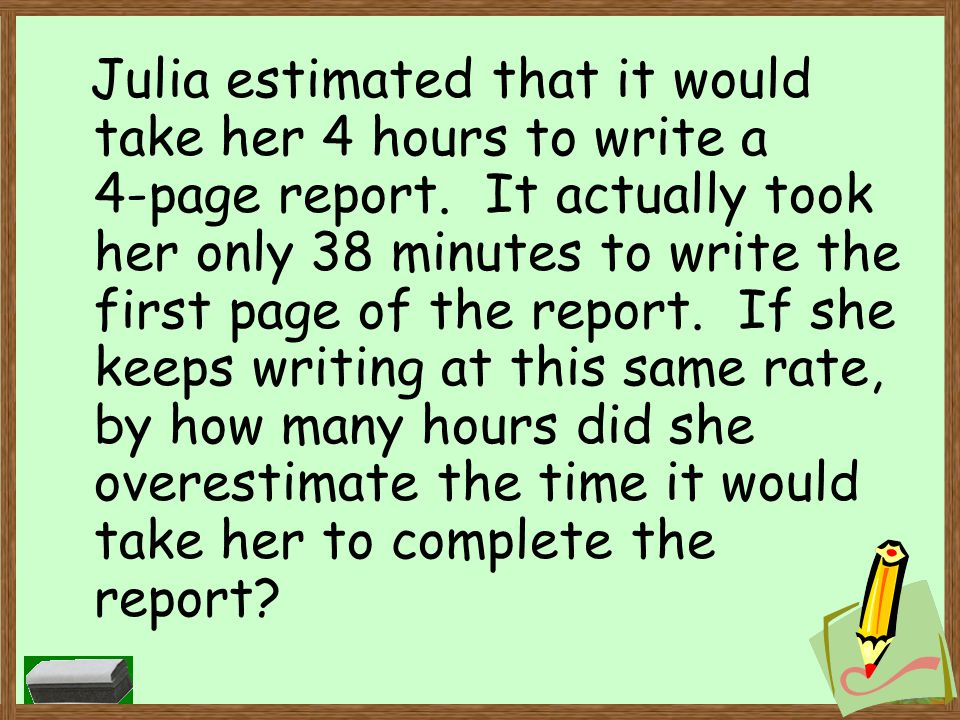 Julia estimated that it would take her 4 hours to write a 4-page report.