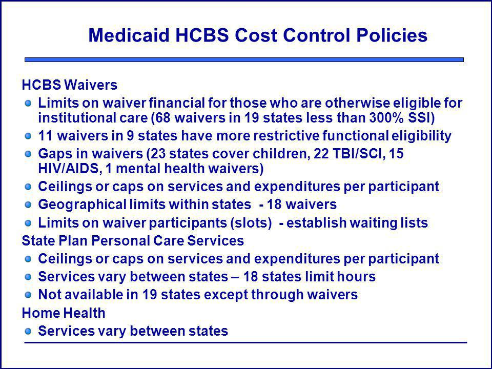 Medicaid HCBS Cost Control Policies HCBS Waivers Limits on waiver financial for those who are otherwise eligible for institutional care (68 waivers in