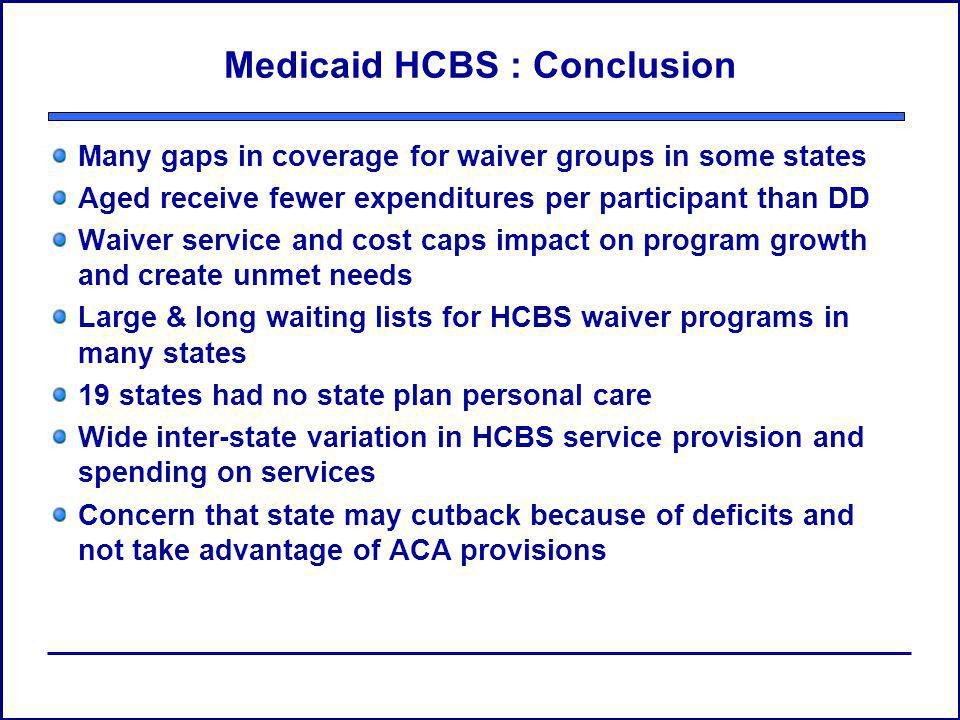 Medicaid HCBS : Conclusion Many gaps in coverage for waiver groups in some states Aged receive fewer expenditures per participant than DD Waiver servi