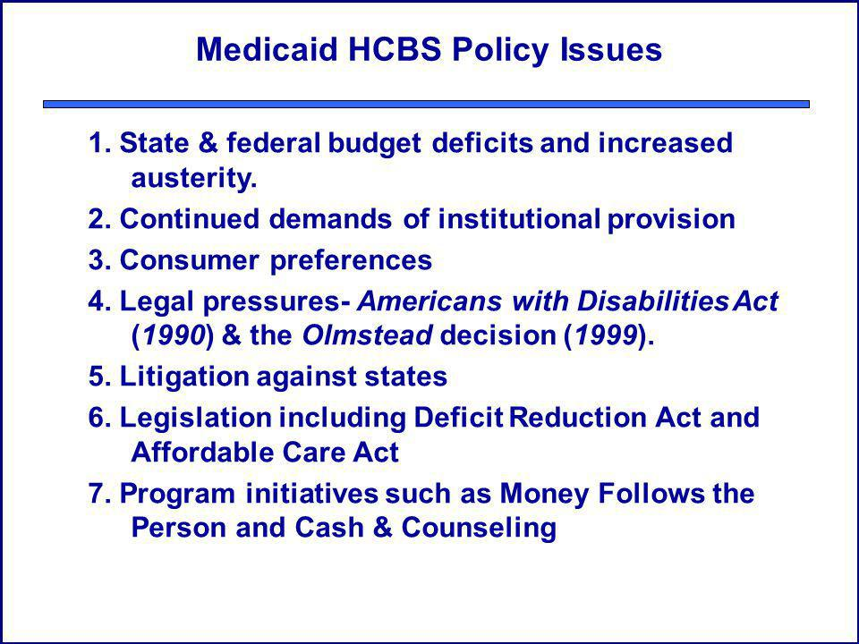 Medicaid HCBS Policy Issues 1. State & federal budget deficits and increased austerity. 2. Continued demands of institutional provision 3. Consumer pr