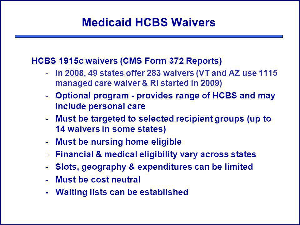 Medicaid HCBS Waivers HCBS 1915c waivers (CMS Form 372 Reports) -In 2008, 49 states offer 283 waivers (VT and AZ use 1115 managed care waiver & RI started in 2009) -Optional program - provides range of HCBS and may include personal care -Must be targeted to selected recipient groups (up to 14 waivers in some states) -Must be nursing home eligible -Financial & medical eligibility vary across states -Slots, geography & expenditures can be limited -Must be cost neutral - Waiting lists can be established