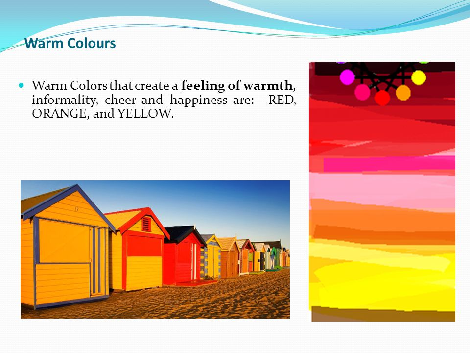Warm Colors that create a feeling of warmth, informality, cheer and happiness are: RED, ORANGE, and YELLOW.