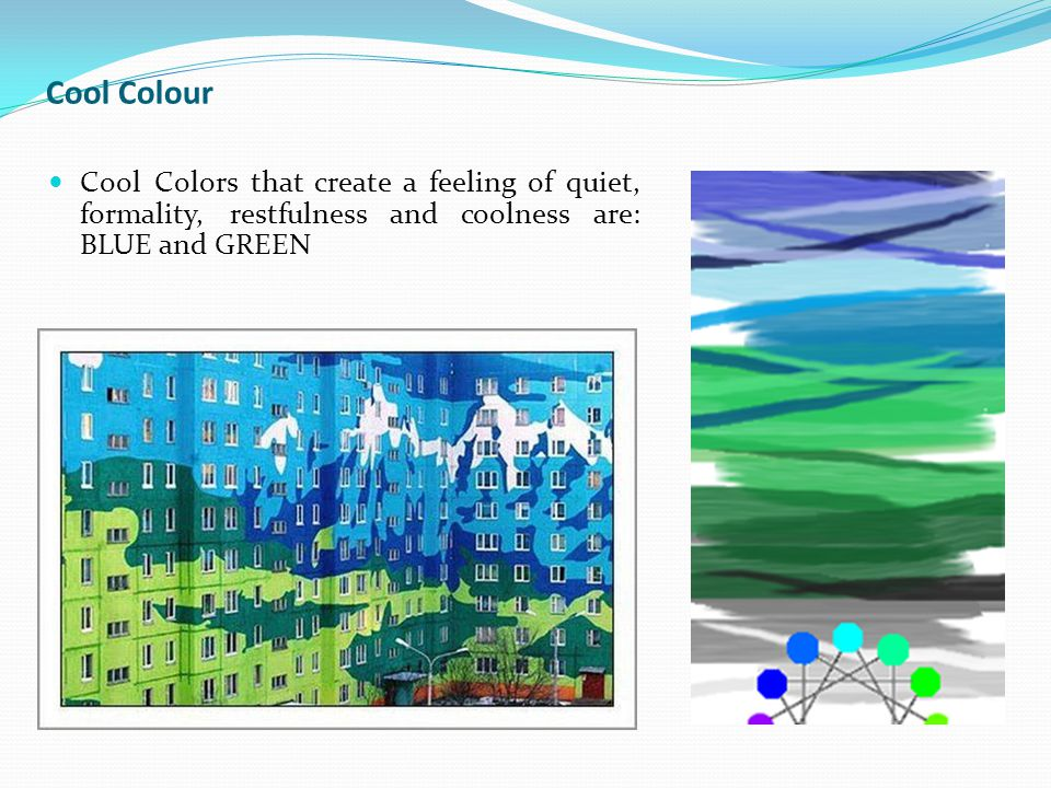 Cool Colour Cool Colors that create a feeling of quiet, formality, restfulness and coolness are: BLUE and GREEN