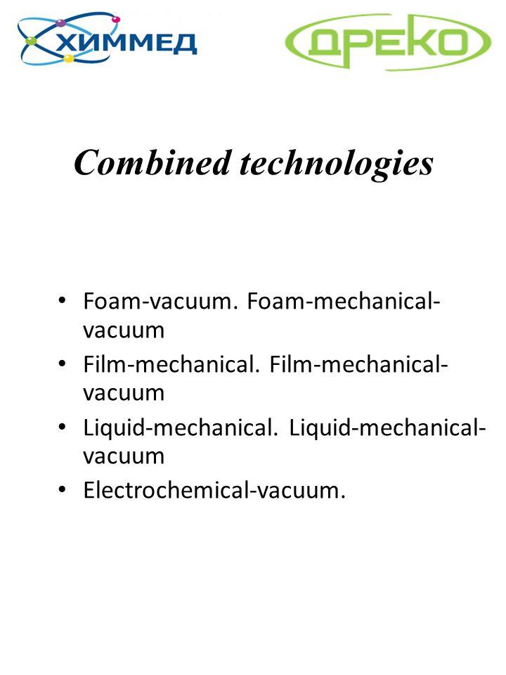 Combined technologies Foam-vacuum. Foam-mechanical- vacuum Film-mechanical. Film-mechanical- vacuum Liquid-mechanical. Liquid-mechanical- vacuum Elect