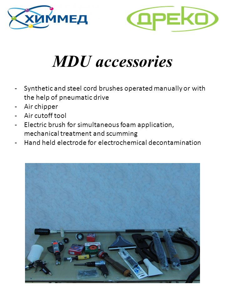 MDU accessories -Synthetic and steel cord brushes operated manually or with the help of pneumatic drive -Air chipper -Air cutoff tool -Electric brush
