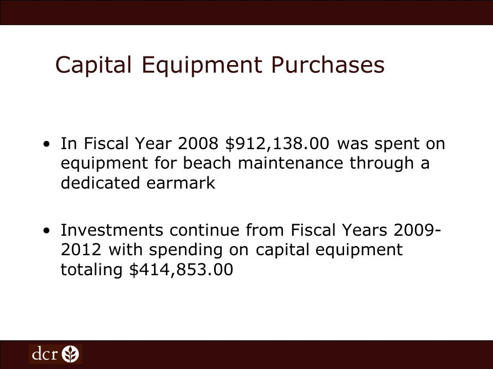 Capital Equipment Purchases In Fiscal Year 2008 $912,138.00 was spent on equipment for beach maintenance through a dedicated earmark Investments conti