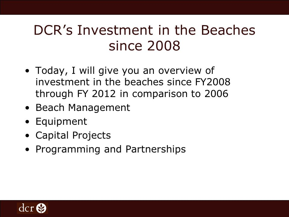 DCRs Investment in the Beaches since 2008 Today, I will give you an overview of investment in the beaches since FY2008 through FY 2012 in comparison to 2006 Beach Management Equipment Capital Projects Programming and Partnerships