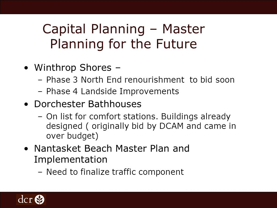 Capital Planning – Master Planning for the Future Winthrop Shores – –Phase 3 North End renourishment to bid soon –Phase 4 Landside Improvements Dorche