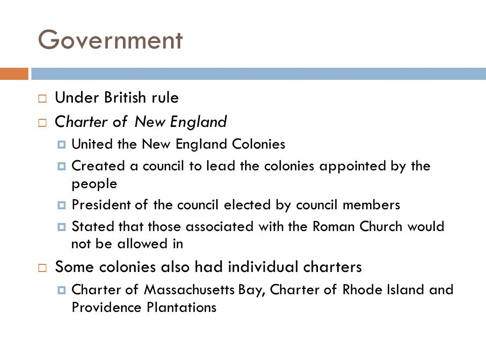 Government Under British rule Charter of New England United the New England Colonies Created a council to lead the colonies appointed by the people Pr
