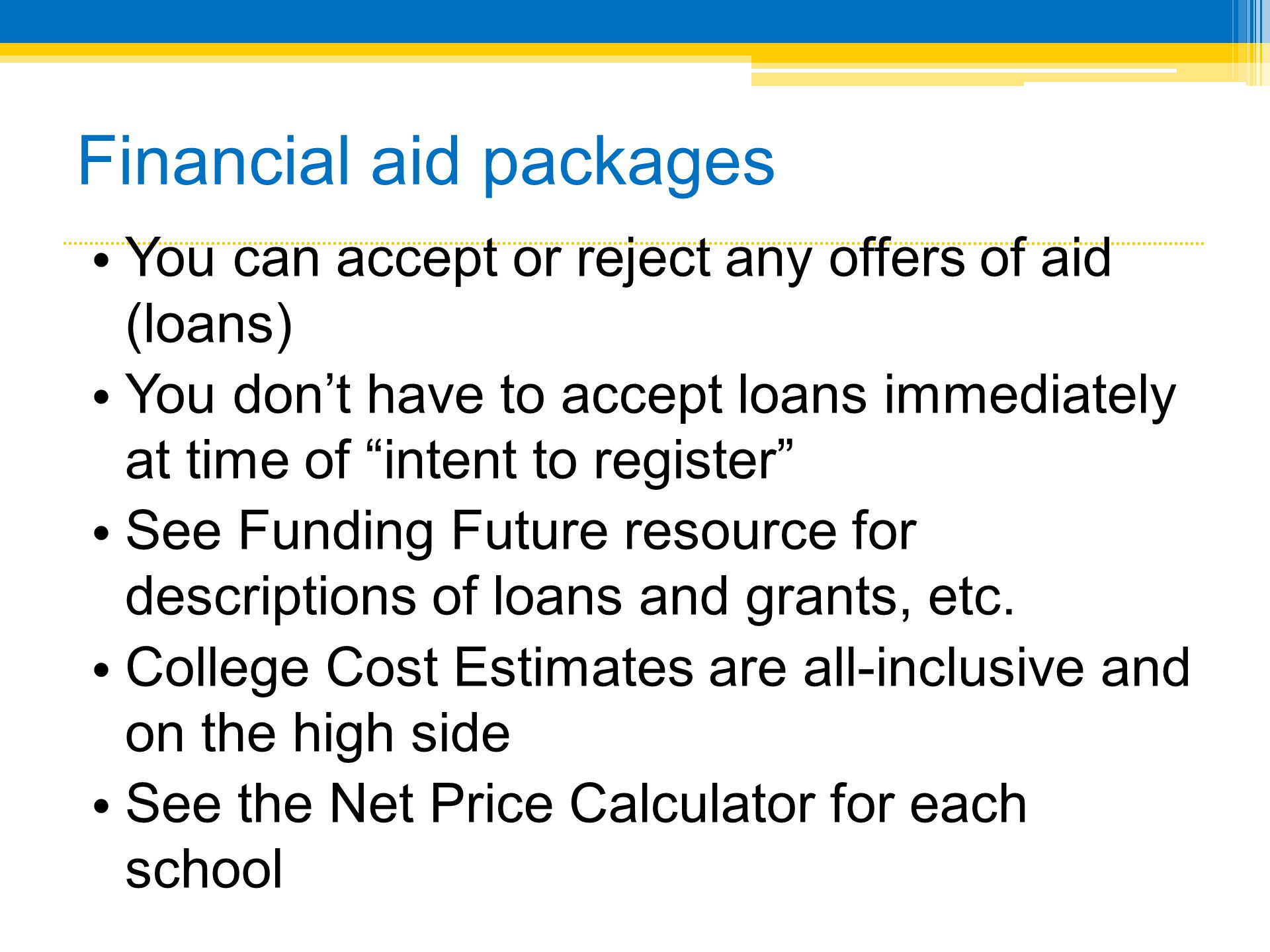 Financial aid packages You can accept or reject any offers of aid (loans) You dont have to accept loans immediately at time of intent to register See Funding Future resource for descriptions of loans and grants, etc.