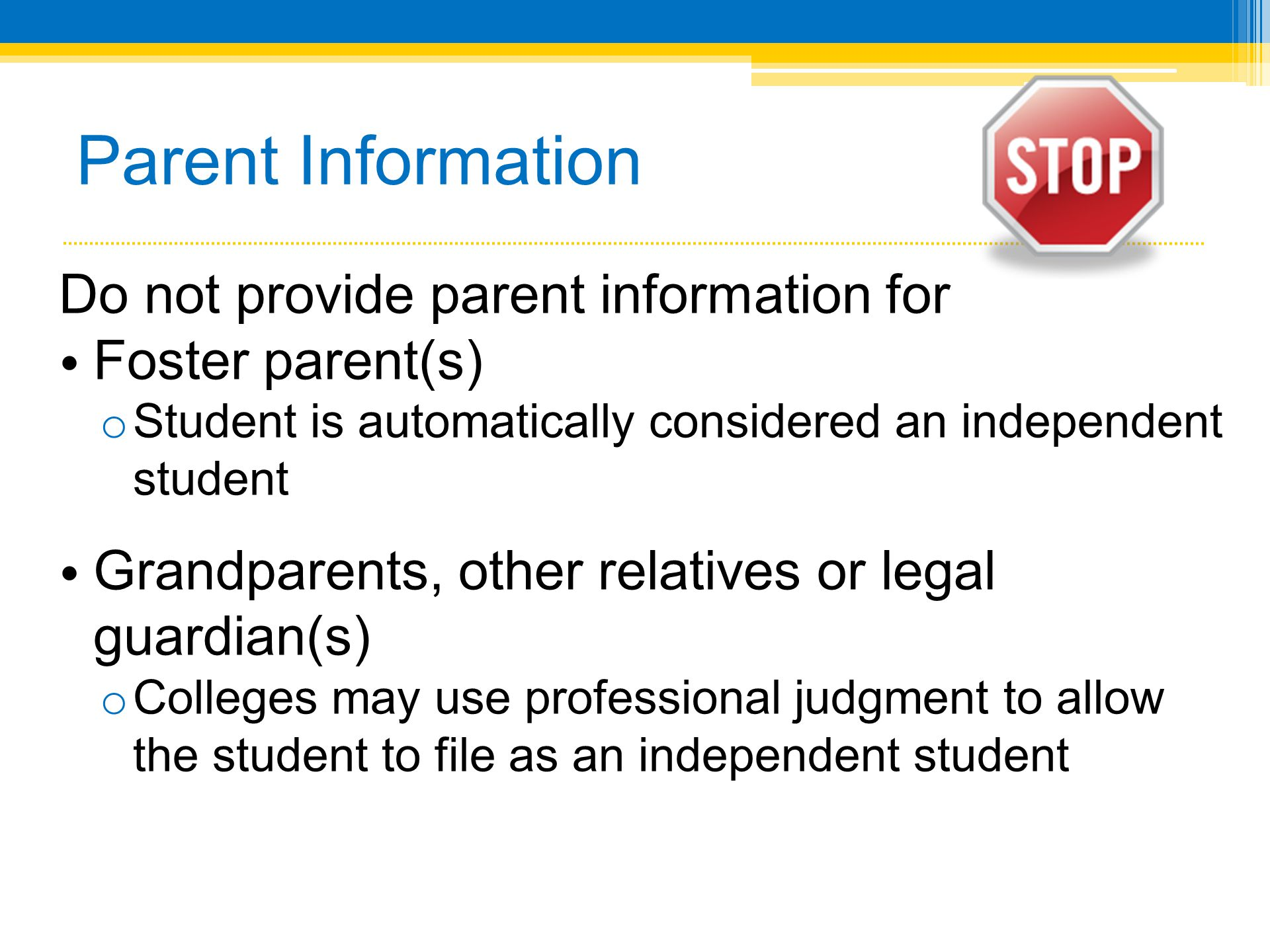 Parent Information Do not provide parent information for Foster parent(s) o Student is automatically considered an independent student Grandparents, other relatives or legal guardian(s) o Colleges may use professional judgment to allow the student to file as an independent student