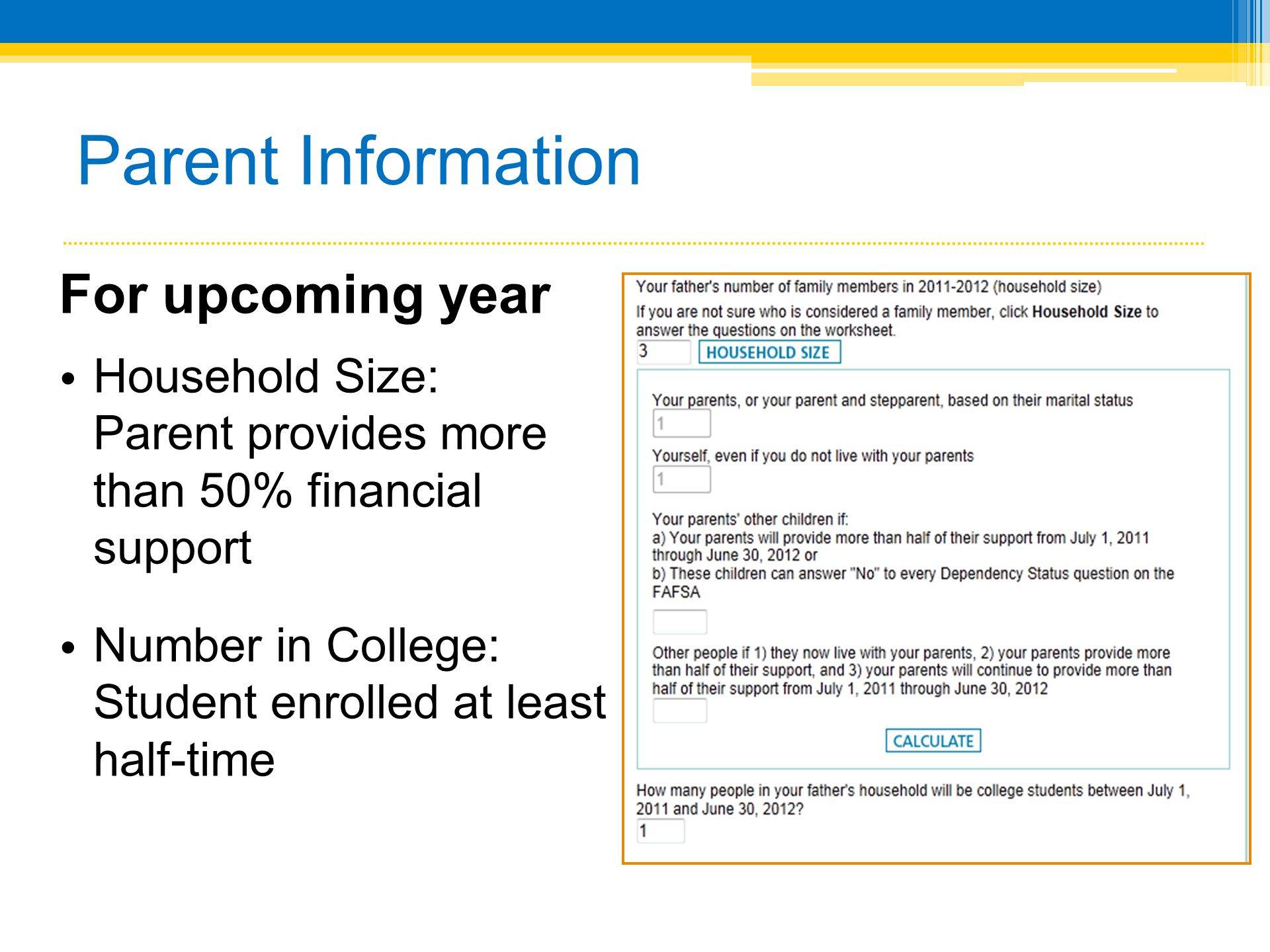 Parent Information For upcoming year Household Size: Parent provides more than 50% financial support Number in College: Student enrolled at least half-time