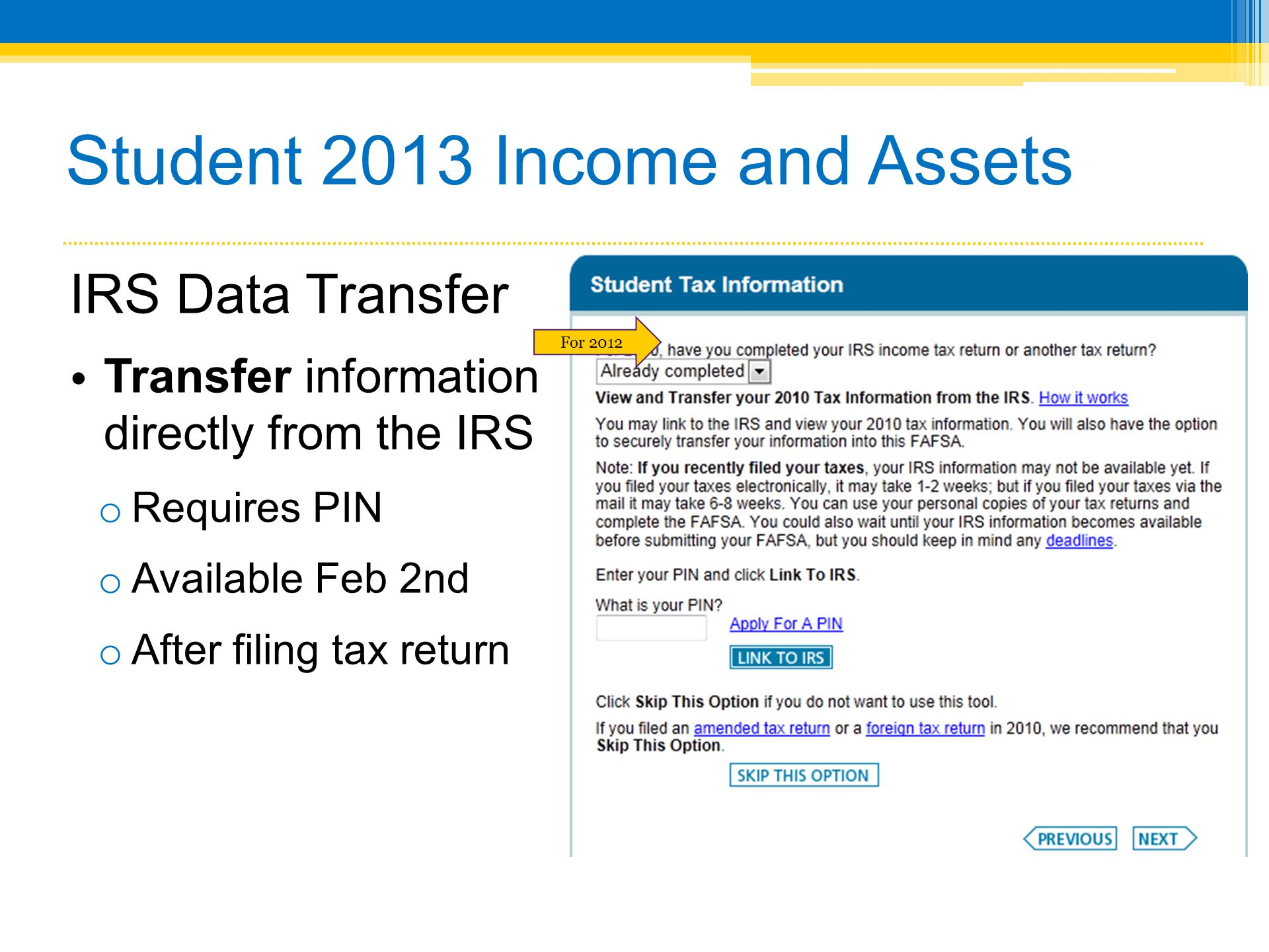 Student 2013 Income and Assets IRS Data Transfer Transfer information directly from the IRS o Requires PIN o Available Feb 2nd o After filing tax return For 2012